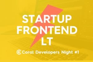 10/16 スタートアップ×フロントエンド LT大会(Coral Developers Night #1)