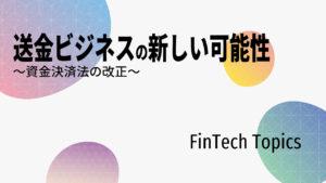 [FinTech Topics]送金ビジネスの新しい可能性 ~資金決済法の改正~