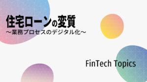 [FinTech Topics]住宅ローンの変質 ~業務プロセスのデジタル化~