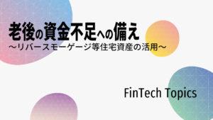 [FinTech Topics]老後の資金不足への備え ~リバースモーゲージ等住宅資産の活用~