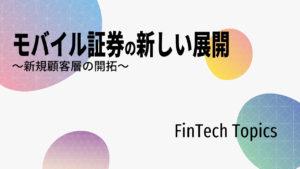 [FinTech Topics]モバイル証券の新しい展開 ~新規顧客層の開拓~