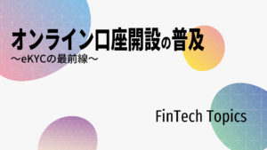 [FinTech Topics]オンライン口座開設の普及 ~eKYCの最前線~