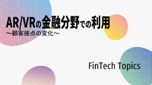 [FinTech Topics]AR/VRの金融分野での利用 ~顧客接点の変化~
