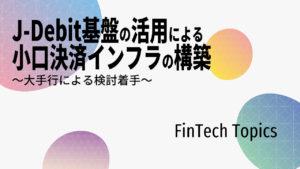 [FinTech Topics]J-Debit基盤の活用による小口決済インフラの構築 ~大手行による検討着手~