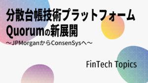 [FinTech Topics]分散台帳技術プラットフォーム Quorumの新展開 ~JPMorganからConsenSysへ~