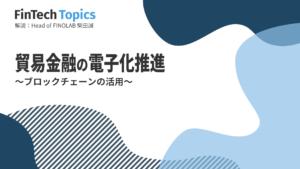 [FinTech Topics]貿易金融の電子化推進 ~ブロックチェーンの活用~