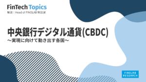 [FinTech Topics]中央銀行デジタル通貨(CBDC) ~実現に向けて動き出す各国~