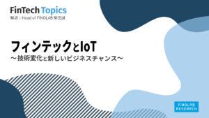 [FinTech Topics]フィンテックとIoT ~技術変化と新しいビジネスチャンス~