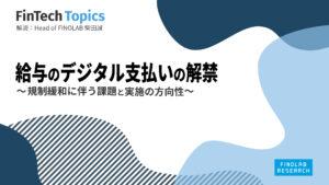 [FinTech Topics]給与のデジタル支払いの解禁 ~ 規制緩和に伴う課題と実施の方向性 ~