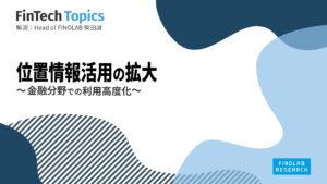 [FinTech Topics]位置情報活用の拡大 ~ 金融分野での利用高度化 ~