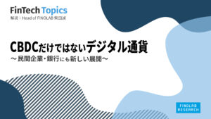 [FinTech Topics]CBDCだけではないデジタル通貨 ~ 民間企業・銀行にも新しい展開 ~