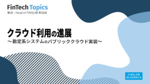 [FinTech Topics]クラウド利用の進展 ~ 勘定系システムのパブリッククラウド実装 ~