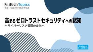 [FinTech Topics]高まるゼロトラストセキュリティへの認知 ~サイバーリスク管理の変化~