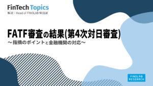 [FinTech Topics]FATF審査の結果(第4次対日審査) ~ 指摘ポイントと金融機関の対応 ~